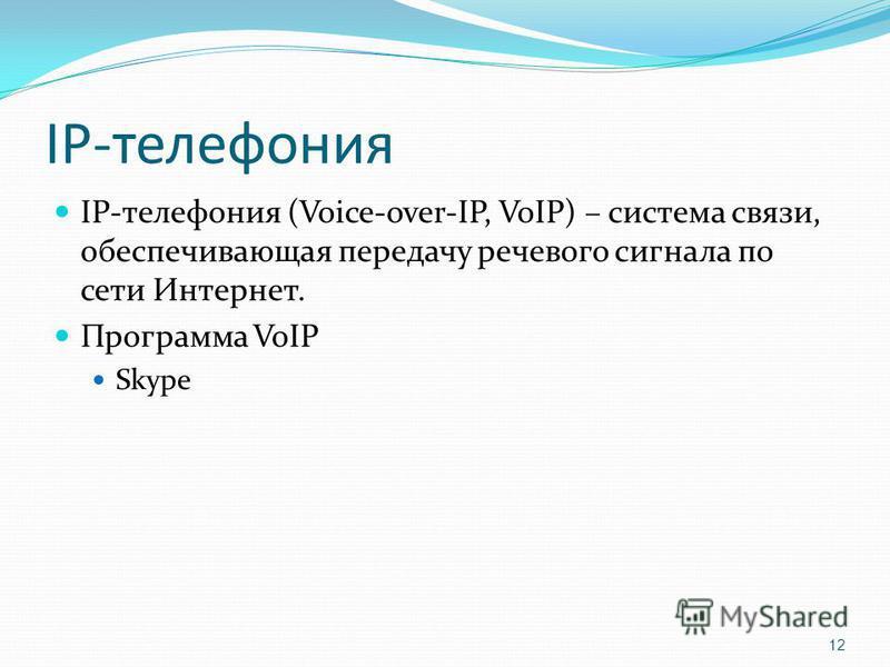 IP-телефония IP-телефония (Voice-over-IP, VoIP) – система связи, обеспечивающая передачу речевого сигнала по сети Интернет. Программа VoIP Skype 12
