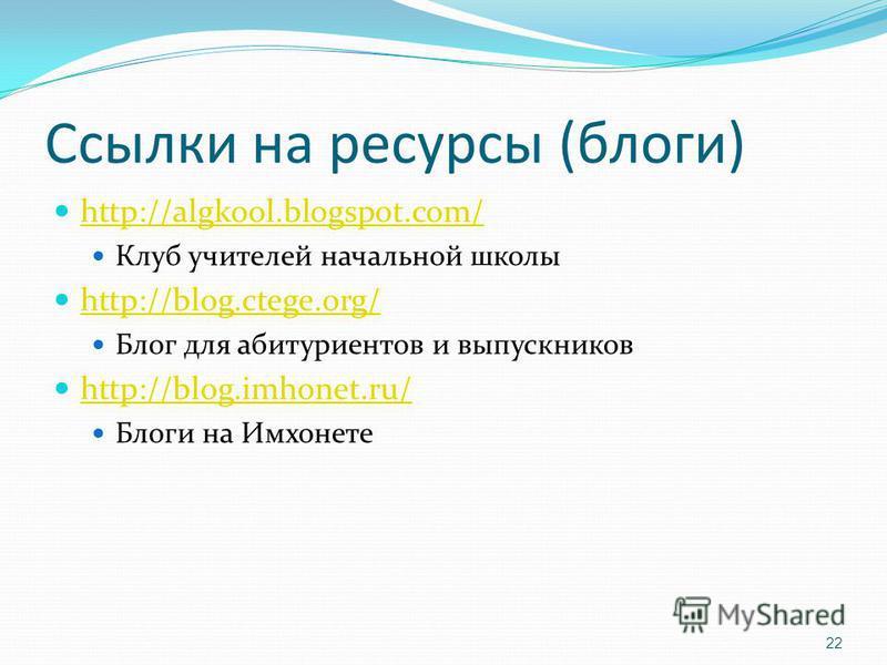 Ссылки на ресурсы (блоги) http://algkool.blogspot.com/ Клуб учителей начальной школы http://blog.ctege.org/ Блог для абитуриентов и выпускников http://blog.imhonet.ru/ Блоги на Имхонете 22