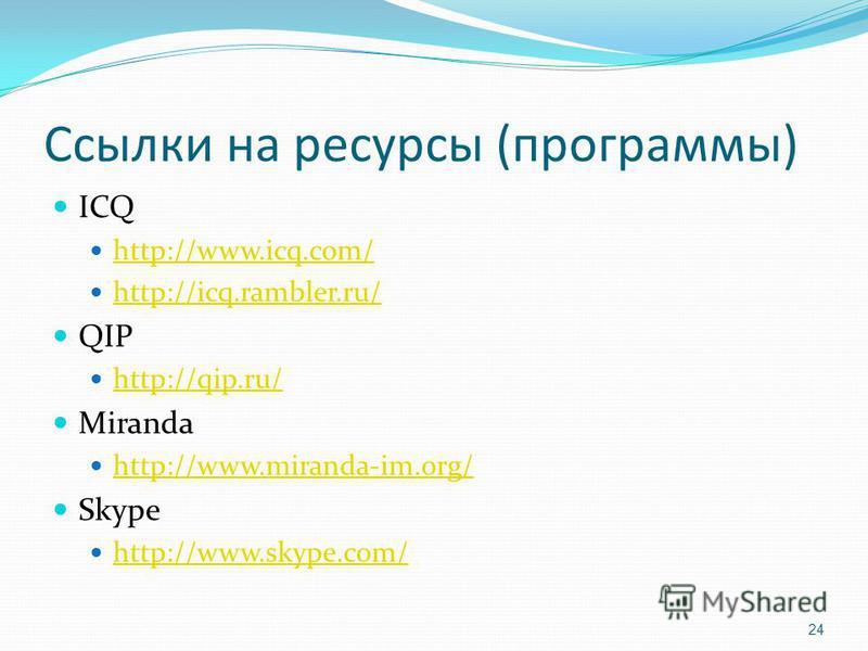 Ссылки на ресурсы (программы) ICQ http://www.icq.com/ http://icq.rambler.ru/ QIP http://qip.ru/ Miranda http://www.miranda-im.org/ Skype http://www.skype.com/ 24