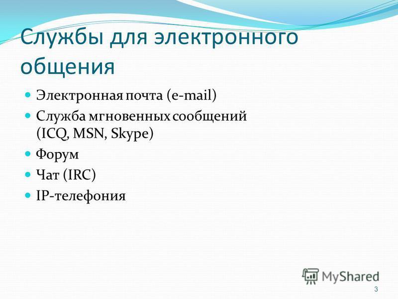 Службы для электронного общения Электронная почта (e-mail) Служба мгновенных сообщений (ICQ, MSN, Skype) Форум Чат (IRC) IP-телефония 3