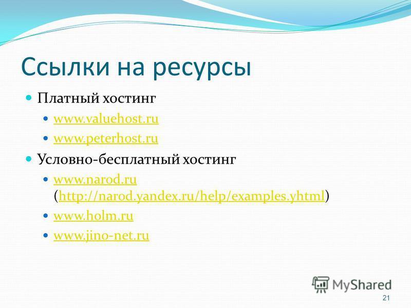 Ссылки на ресурсы Платный хостинг www.valuehost.ru www.peterhost.ru Условно-бесплатный хостинг www.narod.ru (http://narod.yandex.ru/help/examples.yhtml) www.narod.ruhttp://narod.yandex.ru/help/examples.yhtml www.holm.ru www.jino-net.ru 21