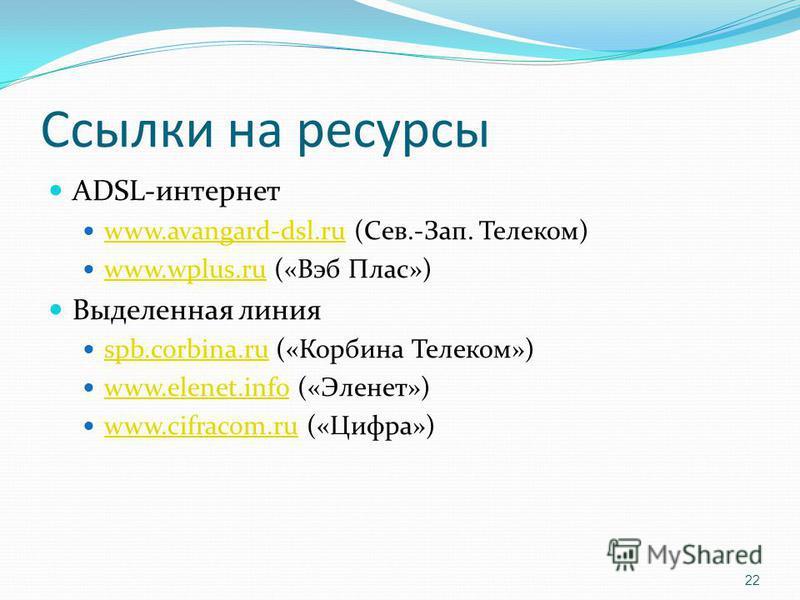 Ссылки на ресурсы ADSL-интернет www.avangard-dsl.ru (Сев.-Зап. Телеком) www.avangard-dsl.ru www.wplus.ru («Вэб Плас») www.wplus.ru Выделенная линия spb.corbina.ru («Корбина Телеком») spb.corbina.ru www.elenet.info («Эленет») www.elenet.info www.cifra