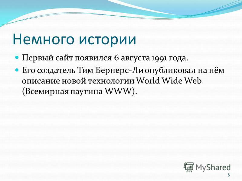 Немного истории Первый сайт появился 6 августа 1991 года. Его создатель Тим Бернерс-Ли опубликовал на нём описание новой технологии World Wide Web (Всемирная паутина WWW). 6