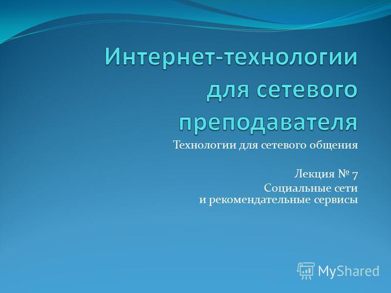 Технологии для сетевого общения Лекция 7 Социальные сети и рекомендательные сервисы