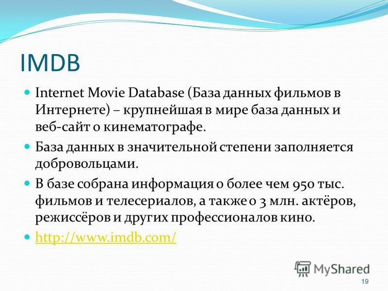 IMDB Internet Movie Database (База данных фильмов в Интернете) – крупнейшая в мире база данных и веб-сайт о кинематографе. База данных в значительной степени заполняется добровольцами. В базе собрана информация о более чем 950 тыс. фильмов и телесери