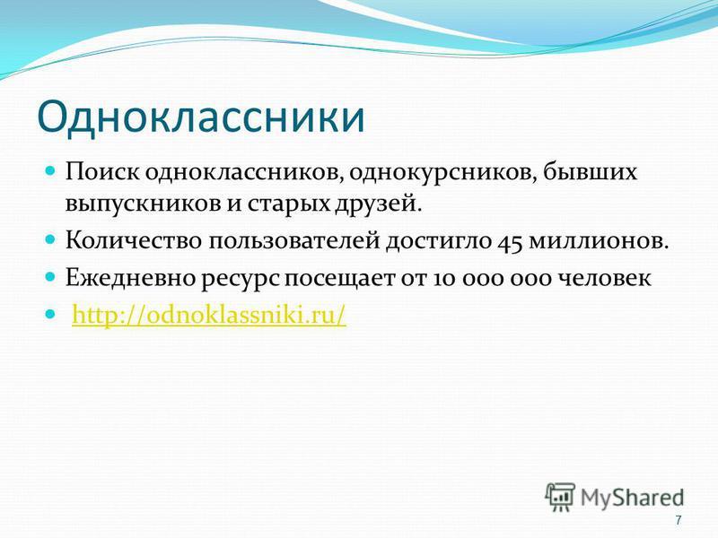 Одноклассники Поиск одноклассников, однокурсников, бывших выпускников и старых друзей. Количество пользователей достигло 45 миллионов. Ежедневно ресурс посещает от 10 000 000 человек http://odnoklassniki.ru/ 7