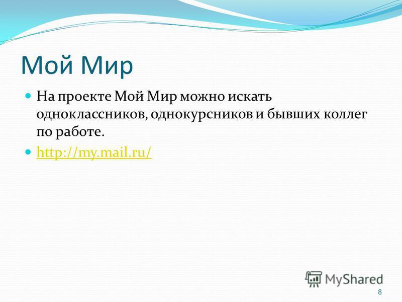 Мой Мир На проекте Мой Мир можно искать одноклассников, однокурсников и бывших коллег по работе. http://my.mail.ru/ 8
