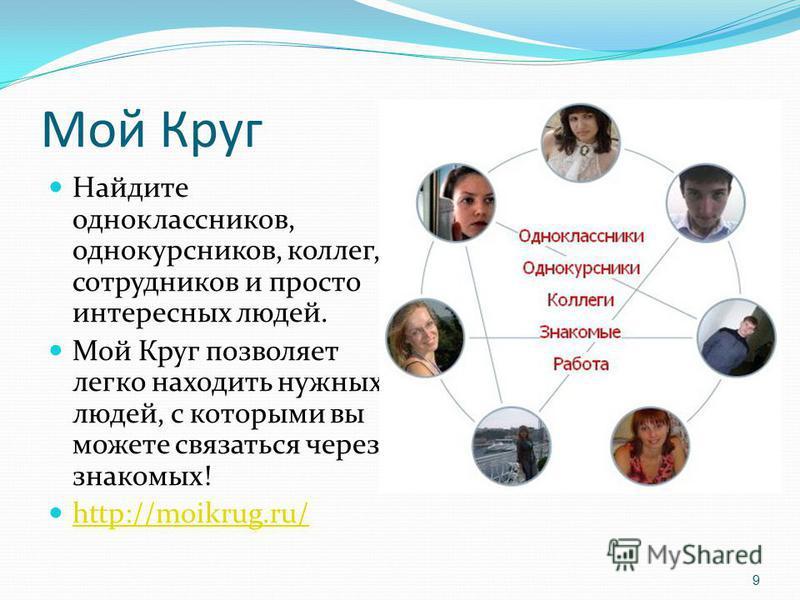 Мой Круг Найдите одноклассников, однокурсников, коллег, сотрудников и просто интересных людей. Мой Круг позволяет легко находить нужных людей, с которыми вы можете связаться через знакомых! http://moikrug.ru/ 9