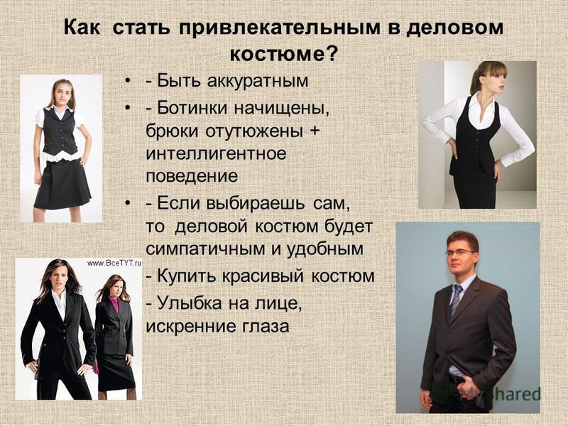 Как стать привлекательным в деловом костюме? - Быть аккуратным - Ботинки начищены, брюки отутюжены + интеллигентное поведение - Если выбираешь сам, то деловой костюм будет симпатичным и удобным - Купить красивый костюм - Улыбка на лице, искренние гла