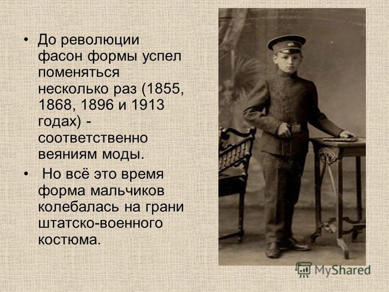 До революции фасон формы успел поменяться несколько раз (1855, 1868, 1896 и 1913 годах) - соответственно веяниям моды. Но всё это время форма мальчиков колебалась на грани штатском-военного костюма.