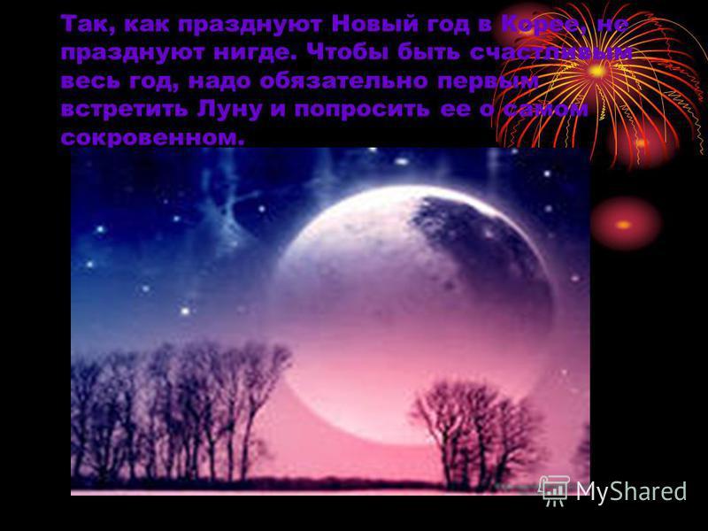 Так, как празднуют Новый год в Корее, не празднуют нигде. Чтобы быть счастливым весь год, надо обязательно первым встретить Луну и попросить ее о самом сокровенном.