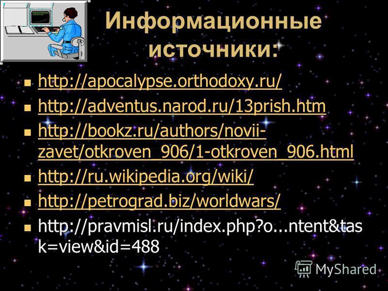 Информационные источники: http://apocalypse.orthodoxy.ru/ http://apocalypse.orthodoxy.ru/ http://apocalypse.orthodoxy.ru/ http://adventus.narod.ru/13prish.htm http://adventus.narod.ru/13prish.htm http://adventus.narod.ru/13prish.htm http://bookz.ru/a