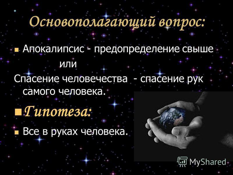 Основополагающий вопрос: Апокалипсис - предопределение свыше Апокалипсис - предопределение свыше или или Спасение человечества - спасение рук самого человека. Гипотеза: Гипотеза: Все в руках человека. Все в руках человека.