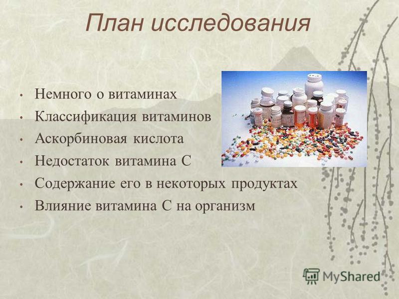 План исследования Немного о витаминах Классификация витаминов Аскорбиновая кислота Недостаток витамина С Содержание его в некоторых продуктах Влияние витамина С на организм