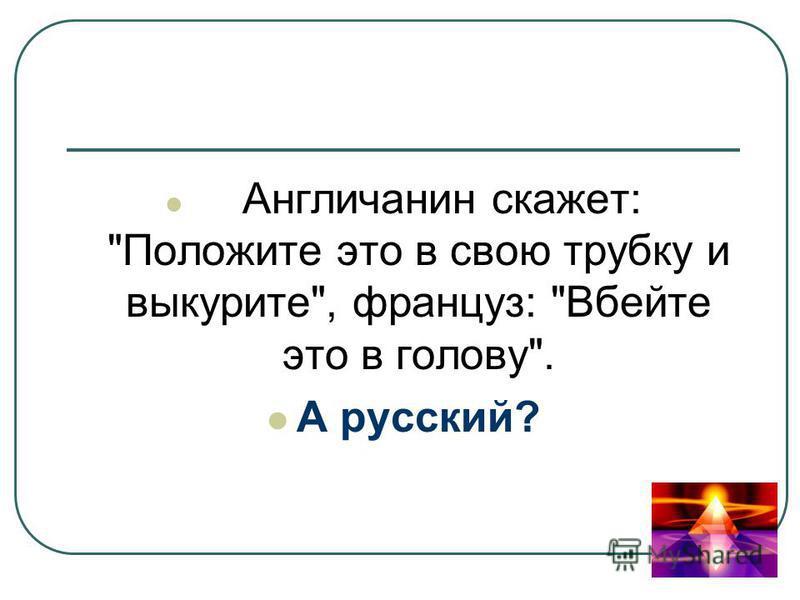 Англичанин скажет: Положите это в свою трубку и выкурите, француз: Вбейте это в голову. А русский?