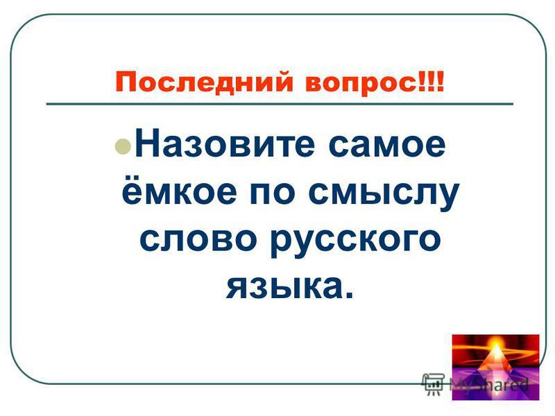 Назовите самое ёмкое по смыслу слово русского языка. Последний вопрос!!!
