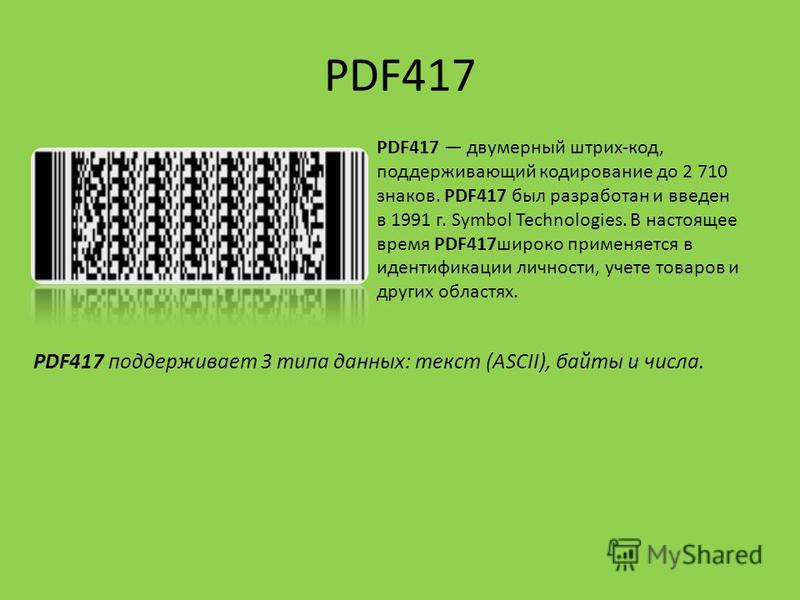 PDF417 PDF417 двумерный штрих-код, поддерживающий кодирование до 2 710 знаков. PDF417 был разработан и введен в 1991 г. Symbol Technologies. В настоящее время PDF417 широко применяется в идентификации личности, учете товаров и других областях. PDF417