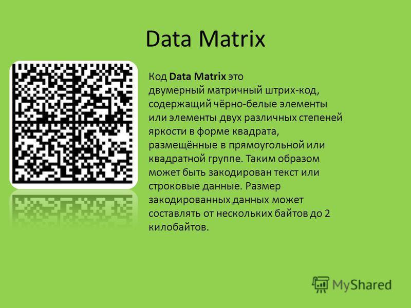 Data Matrix Код Data Matrix это двумерный матричный штрих-код, содержащий чёрно-белые элементы или элементы двух различных степеней яркости в форме квадрата, размещённые в прямоугольной или квадратной группе. Таким образом может быть закодирован текс