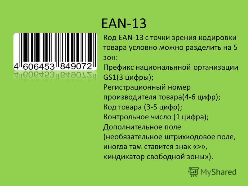 EAN-13 Код EAN-13 с точки зрения кодировки товара условно можно разделить на 5 зон: Префикс национальной организации GS1(3 цифры); Регистрационный номер производителя товара(4-6 цифр); Код товара (3-5 цифр); Контрольное число (1 цифра); Дополнительно