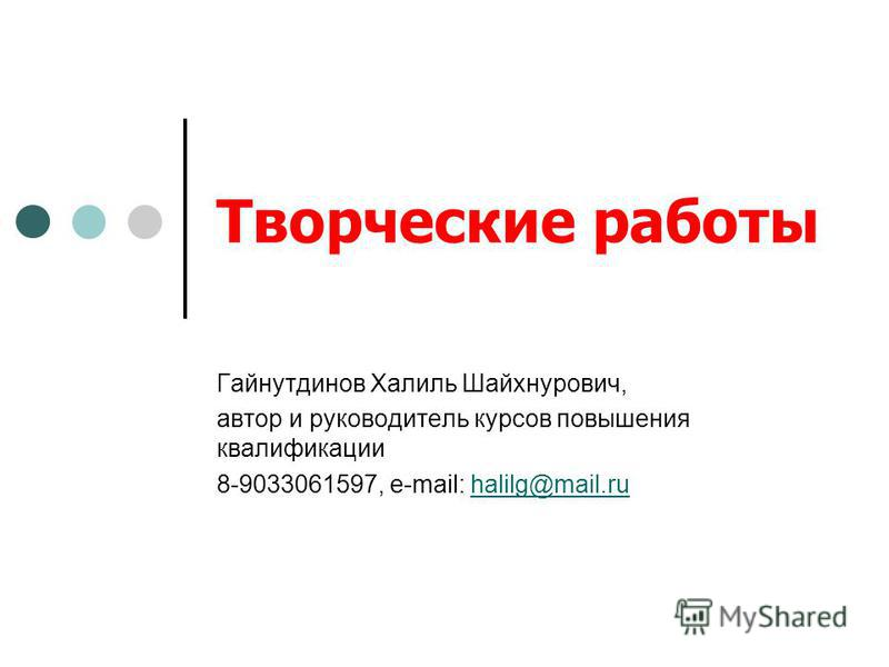 Творческие работы Гайнутдинов Халиль Шайхнурович, автор и руководитель курсов повышения квалификации 8-9033061597, e-mail: halilg@mail.ruhalilg@mail.ru