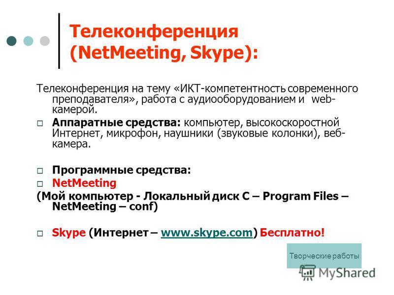 Телеконференция (NetMeeting, Skype): Телеконференция на тему «ИКТ-компетентность современного преподавателя», работа с аудио оборудованием и web- камерой. Аппаратные средства: компьютер, высокоскоростной Интернет, микрофон, наушники (звуковые колонки