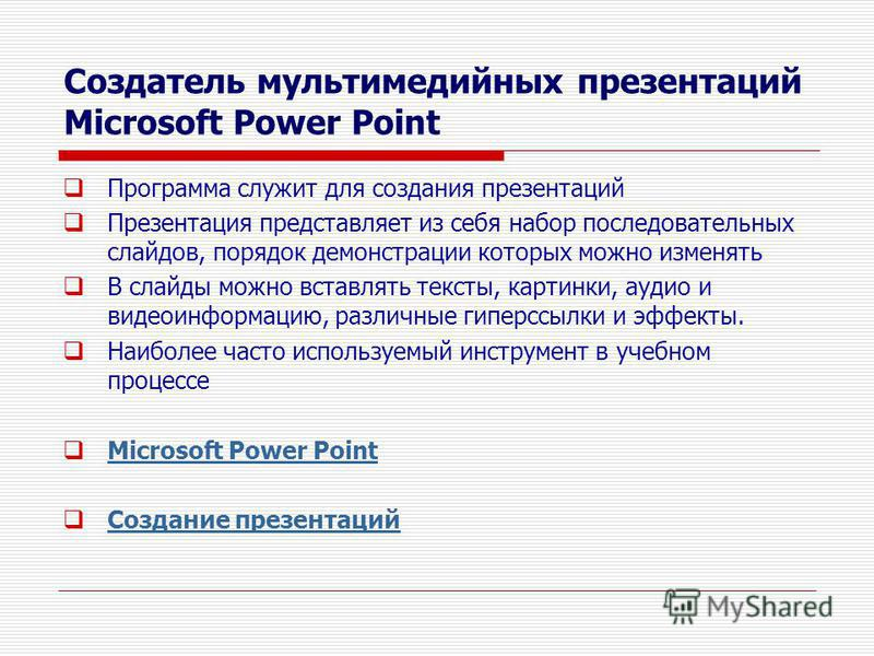 Создатель мультимедийных презентаций Microsoft Power Point Программа служит для создания презентаций Презентация представляет из себя набор последовательных слайдов, порядок демонстрации которых можно изменять В слайды можно вставлять тексты, картинк