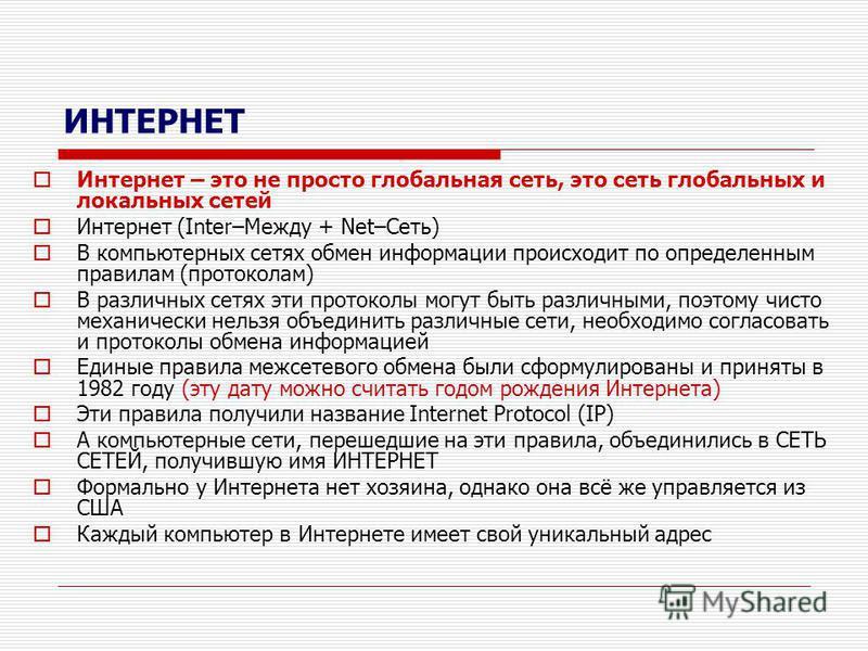 ИНТЕРНЕТ Интернет – это не просто глобальная сеть, это сеть глобальных и локальных сетей Интернет (Inter–Между + Net–Сеть) В компьютерных сетях обмен информации происходит по определенным правилам (протоколам) В различных сетях эти протоколы могут бы