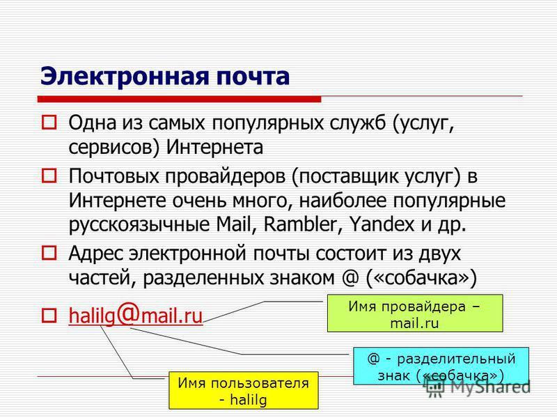 Электронная почта Одна из самых популярных служб (услуг, сервисов) Интернета Почтовых провайдеров (поставщик услуг) в Интернете очень много, наиболее популярные русскоязычные Mail, Rambler, Yandex и др. Адрес электронной почты состоит из двух частей,