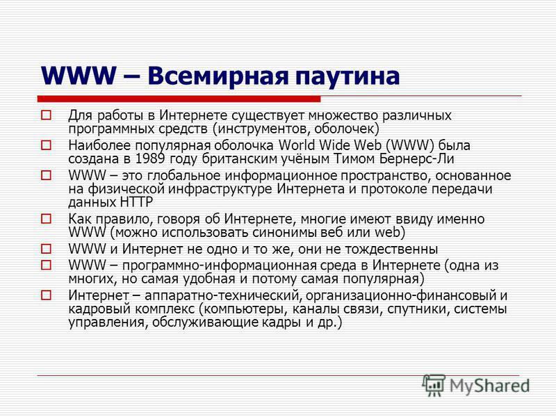 WWW – Всемирная паутина Для работы в Интернете существует множество различных программных средств (инструментов, оболочек) Наиболее популярная оболочка World Wide Web (WWW) была создана в 1989 году британским учёным Тимом Бернерс-Ли WWW – это глобаль