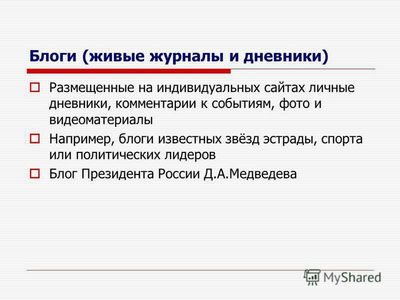 Блоги (живые журналы и дневники) Размещенные на индивидуальных сайтах личные дневники, комментарии к событиям, фото и видеоматериалы Например, блоги известных звёзд эстрады, спорта или политических лидеров Блог Президента России Д.А.Медведева