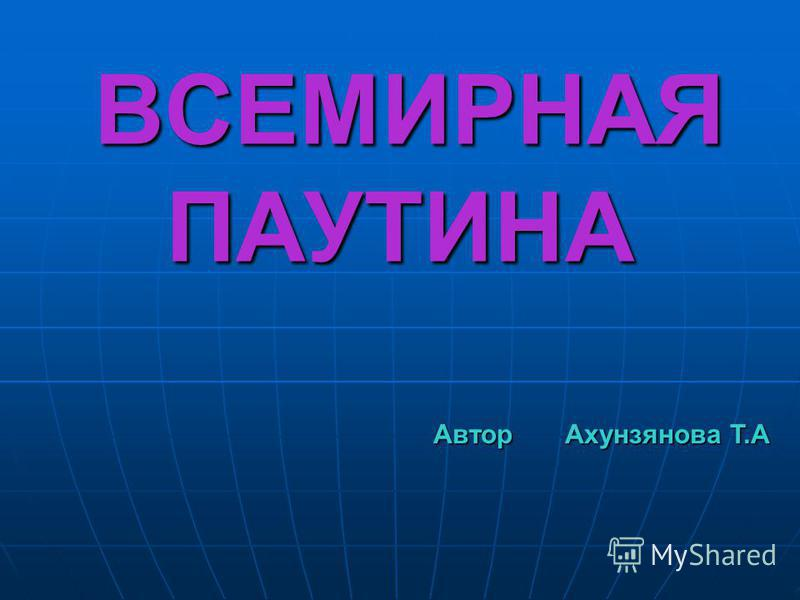 ВСЕМИРНАЯ ПАУТИНА ВСЕМИРНАЯ ПАУТИНА Автор Ахунзянова Т.А