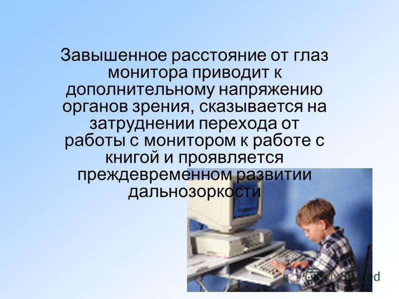 Завышенное расстояние от глаз монитора приводит к дополнительному напряжению органов зрения, сказывается на затруднении перехода от работы с монитором к работе с книгой и проявляется преждевременном развитии дальнозоркости