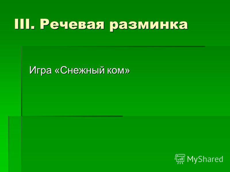 III. Речевая разминка Игра «Снежный ком» Игра «Снежный ком»