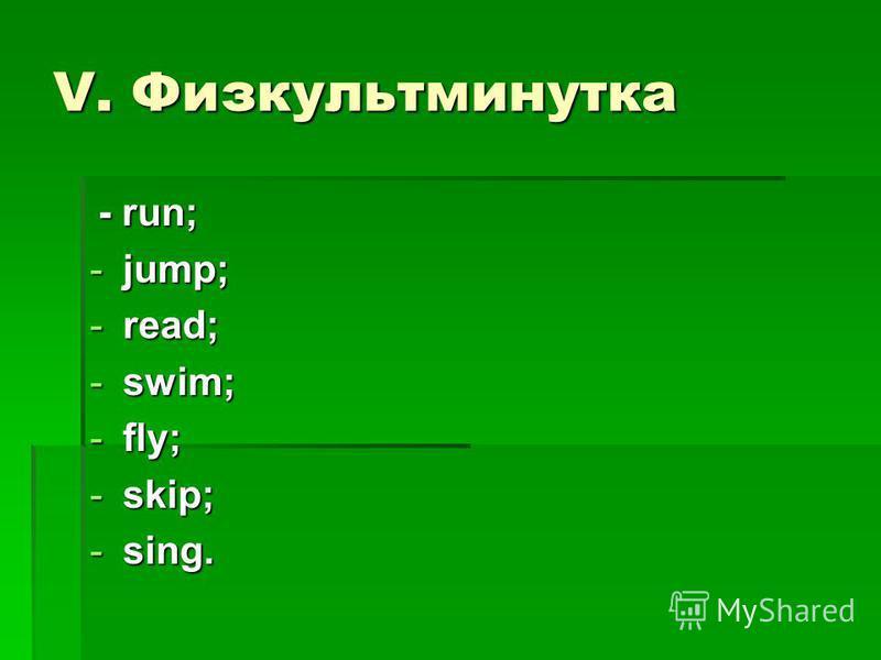 V. Физкультминутка - run; - run; -jump; -read; -swim; -fly; -skip; -sing.