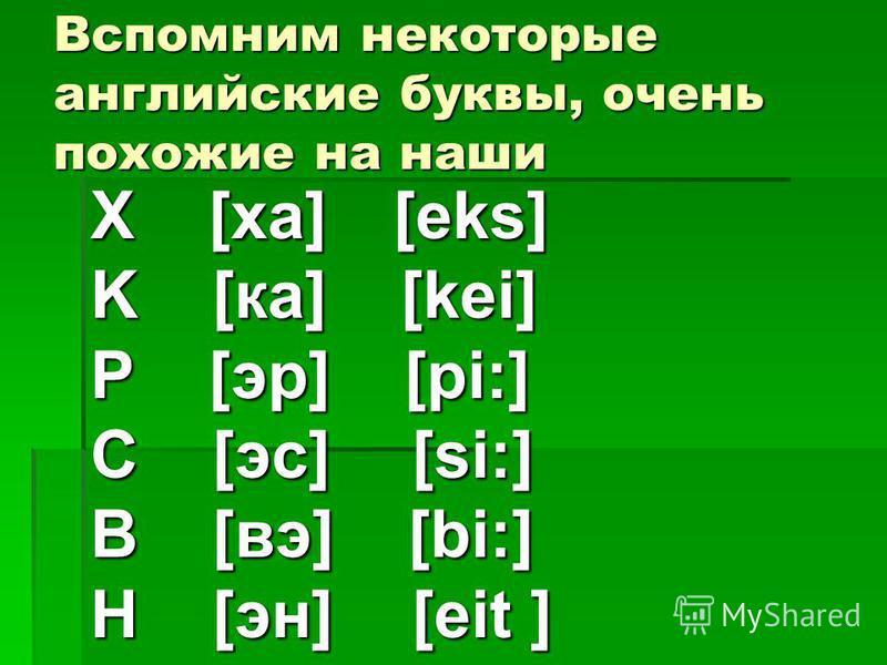 Вспомним некоторые английские буквы, очень похожие на наши X [ха] [eks] K [ка] [kei] Р [эр] [pi:] С [эс] [si:] В [вэ] [bi:] Н [эн] [eit ]