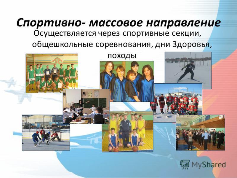 Спортивно- массовое направление Осуществляется через спортивные секции, общешкольные соревнования, дни Здоровья, походы