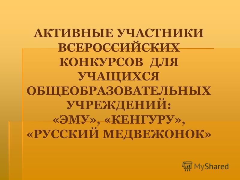 АКТИВНЫЕ УЧАСТНИКИ ВСЕРОССИЙСКИХ КОНКУРСОВ ДЛЯ УЧАЩИХСЯ ОБЩЕОБРАЗОВАТЕЛЬНЫХ УЧРЕЖДЕНИЙ: «ЭМУ», «КЕНГУРУ», «РУССКИЙ МЕДВЕЖОНОК»
