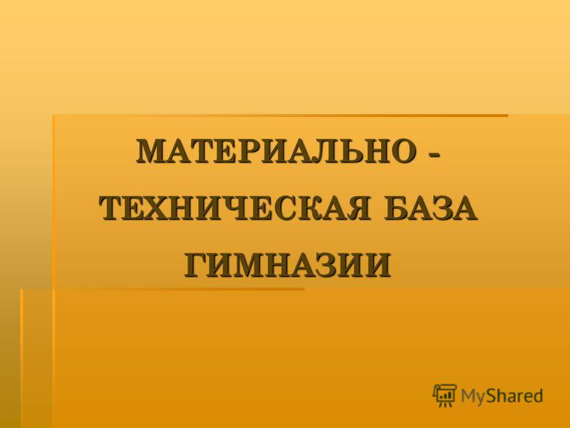 МАТЕРИАЛЬНО - ТЕХНИЧЕСКАЯ БАЗА ГИМНАЗИИ