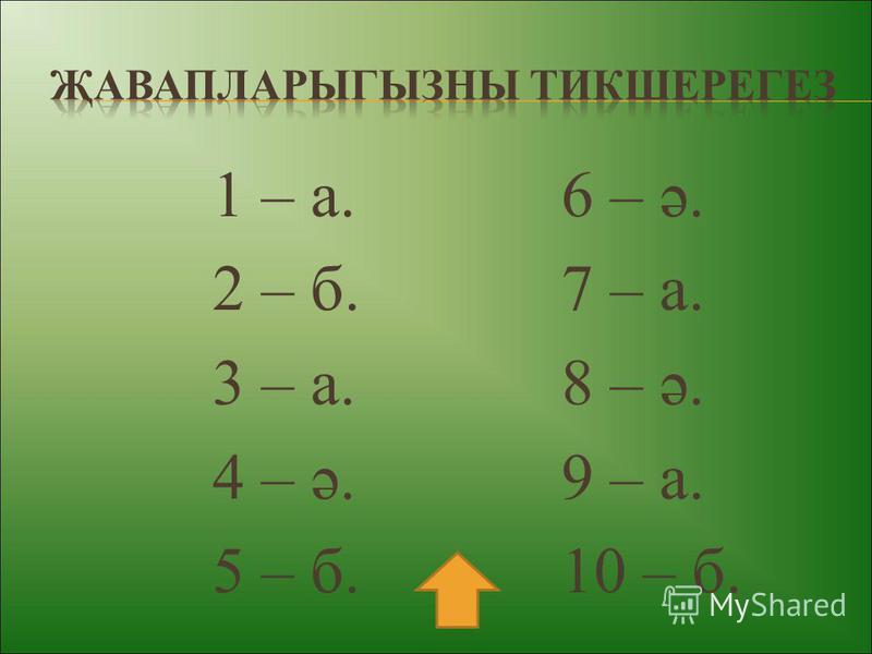 1 – а. 6 – ә. 2 – б. 7 – а. 3 – а. 8 – ә. 4 – ә. 9 – а. 5 – б. 10 – б.