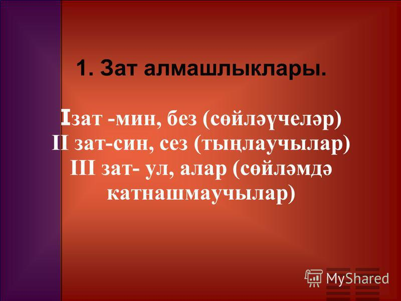 1. Зат алмашлыклары. I зат -мин, без (сөйләүчеләр) II зат-син, сез (тыңлаучылар) III зат- ул, алар (сөйләмдә катнашмаучылар)