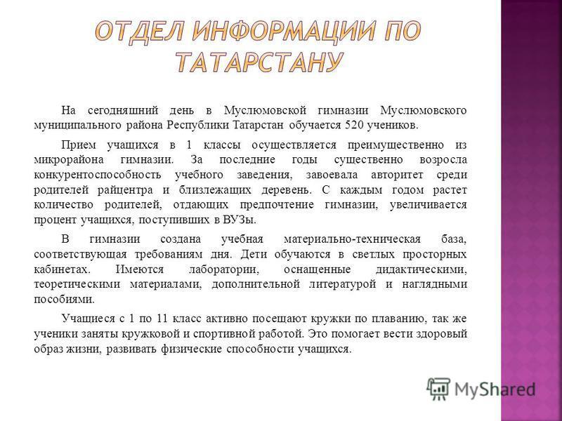 На сегодняшний день в Муслюмовской гимназии Муслюмовского муниципального района Республики Татарстан обучается 520 учеников. Прием учащихся в 1 классы осуществляется преимущественно из микрорайона гимназии. За последние годы существенно возросла конк