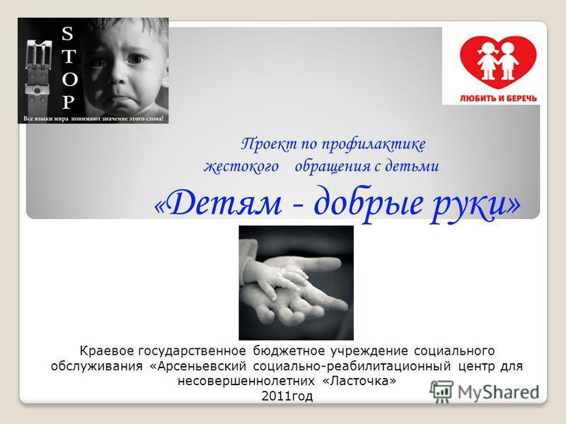 Проект по профилактике жестокого обращения с детьми « Детям - добрые руки» Краевое государственное бюджетное учреждение социального обслуживания «Арсеньевский социально-реабилитационный центр для несовершеннолетних «Ласточка» 2011 год