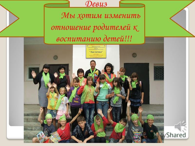 Девиз Мы хотим изменить отношение родителей к воспитанию детей!!!