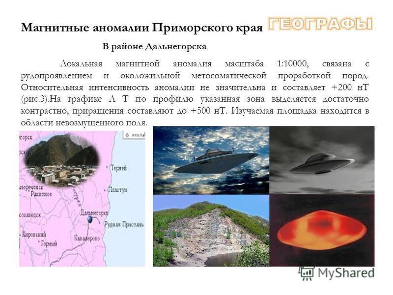 В районе Дальнегорска Магнитные аномалии Приморского края Локальная магнитной аномалия масштаба 1:10000, связана с рудопроявлением и околожильной метасоматической проработкой пород. Относительная интенсивность аномалии не значительна и составляет +20