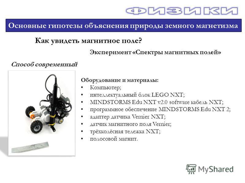 Основные гипотезы объяснения природы земного магнетизма Как увидеть магнитное поле? Эксперимент «Спектры магнитных полей» Способ современный Оборудование и материалы: Компьютер; интеллектуальный блок LEGO NXT; MINDSTORMS Edu NXT v2.0 software кабель