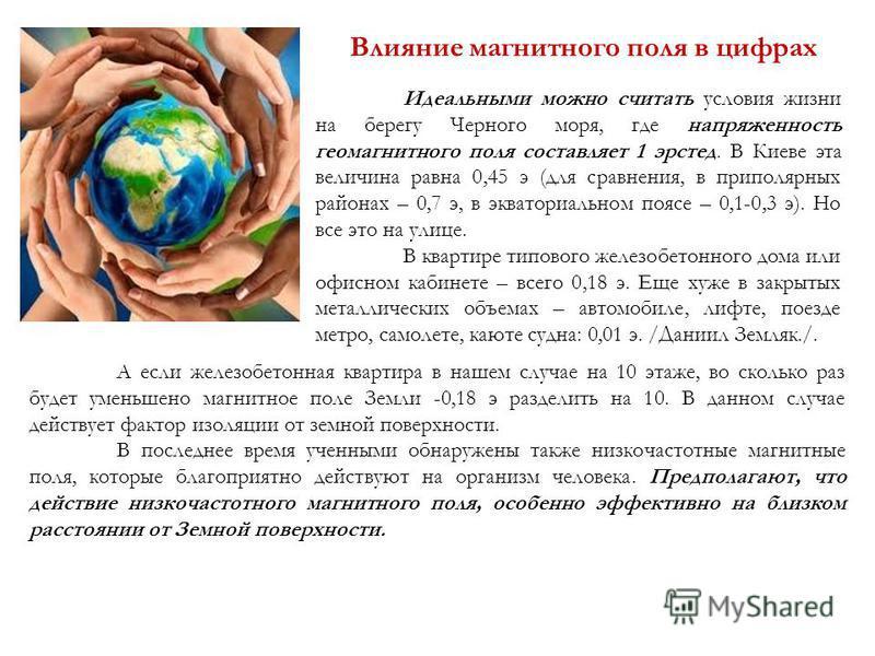 Влияние магнитного поля в цифрах Идеальными можно считать условия жизни на берегу Черного моря, где напряженность геомагнитного поля составляет 1 эрстед. В Киеве эта величина равна 0,45 э (для сравнения, в приполярных районах – 0,7 э, в экваториально