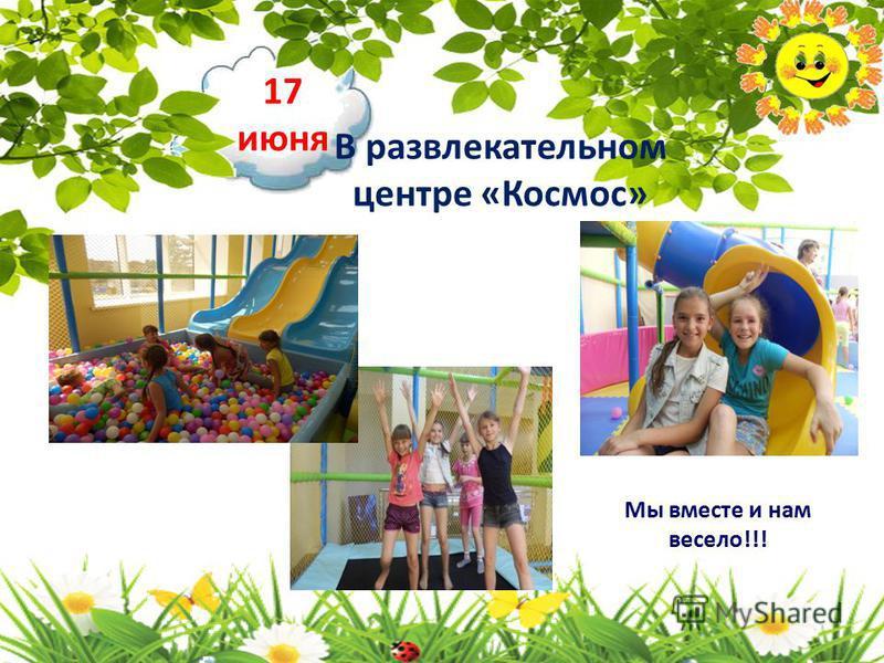 17 июня В развлекательном центре «Космос» Мы вместе и нам весело!!!