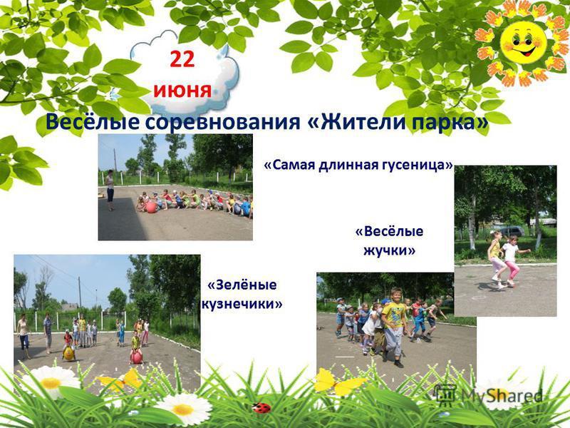 22 июня Весёлые соревнования «Жители парка» «Самая длинная гусеница» «Зелёные кузнечики» «Весёлые жучки»