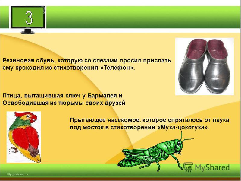 Резиновая обувь, которую со слезами просил прислать ему крокодил из стихотворения «Телефон». Птица, вытащившая ключ у Бармалея и Освободившая из тюрьмы своих друзей Прыгающее насекомое, которое спряталось от паука под мосток в стихотворении «Муха-цок