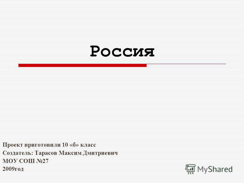 Россия Проект приготовили 10 «б» класс Создатель: Тарасов Максим Дмитриевич МОУ СОШ 27 2009 год
